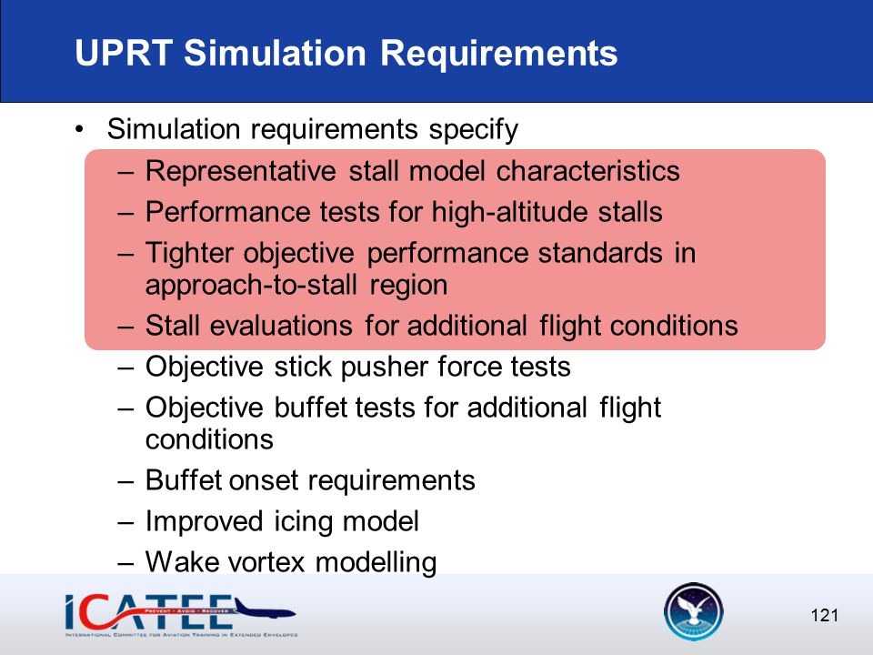 121 UPRT Simulation Requirements Simulation requirements specify –Representative stall model characteristics –Performance tests for high-altitude stalls –Tighter objective performance standards in approach-to-stall region –Stall evaluations for additional flight conditions –Objective stick pusher force tests –Objective buffet tests for additional flight conditions –Buffet onset requirements –Improved icing model –Wake vortex modelling