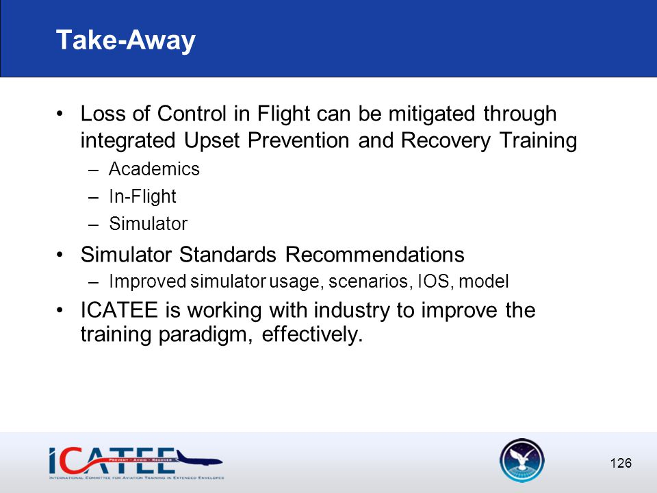 126 Take-Away Loss of Control in Flight can be mitigated through integrated Upset Prevention and Recovery Training –Academics –In-Flight –Simulator Simulator Standards Recommendations –Improved simulator usage, scenarios, IOS, model ICATEE is working with industry to improve the training paradigm, effectively.