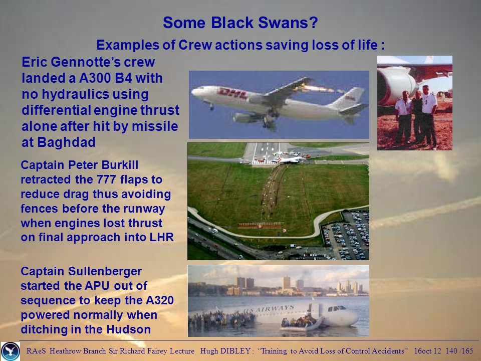 RAeS Heathrow Branch Sir Richard Fairey Lecture Hugh DIBLEY : Training to Avoid Loss of Control Accidents 16oct 12 140 /165 Some Black Swans.