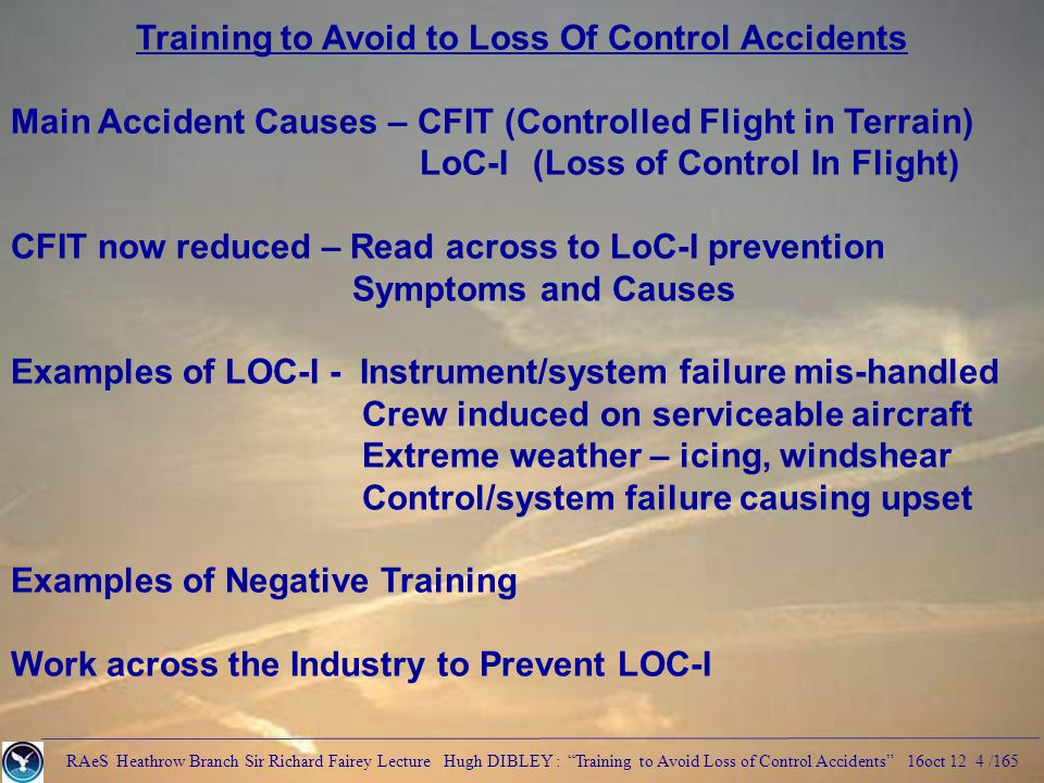 RAeS Heathrow Branch Sir Richard Fairey Lecture Hugh DIBLEY : Training to Avoid Loss of Control Accidents 16oct 12 4 /165 Training to Avoid to Loss Of Control Accidents Main Accident Causes – CFIT (Controlled Flight in Terrain) LoC-I (Loss of Control In Flight) CFIT now reduced – Read across to LoC-I prevention Symptoms and Causes Examples of LOC-I - Instrument/system failure mis-handled Crew induced on serviceable aircraft Extreme weather – icing, windshear Control/system failure causing upset Examples of Negative Training Work across the Industry to Prevent LOC-I