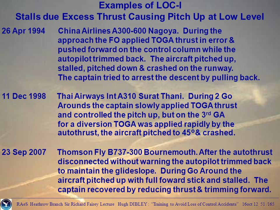 RAeS Heathrow Branch Sir Richard Fairey Lecture Hugh DIBLEY : Training to Avoid Loss of Control Accidents 16oct 12 51 /165 Examples of LOC-I Stalls due Excess Thrust Causing Pitch Up at Low Level 26 Apr 1994 China Airlines A300-600 Nagoya.