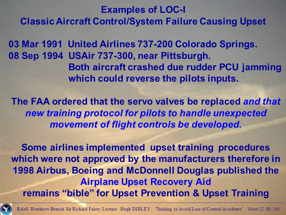 RAeS Heathrow Branch Sir Richard Fairey Lecture Hugh DIBLEY : Training to Avoid Loss of Control Accidents 16oct 12 60 /165 Examples of LOC-I Classic Aircraft Control/System Failure Causing Upset 03 Mar 1991 United Airlines 737-200 Colorado Springs.