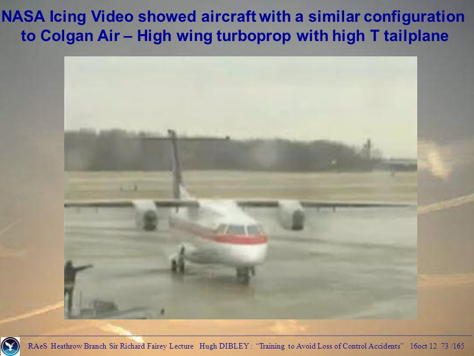 RAeS Heathrow Branch Sir Richard Fairey Lecture Hugh DIBLEY : Training to Avoid Loss of Control Accidents 16oct 12 73 /165 NASA Icing Video showed aircraft with a similar configuration to Colgan Air – High wing turboprop with high T tailplane
