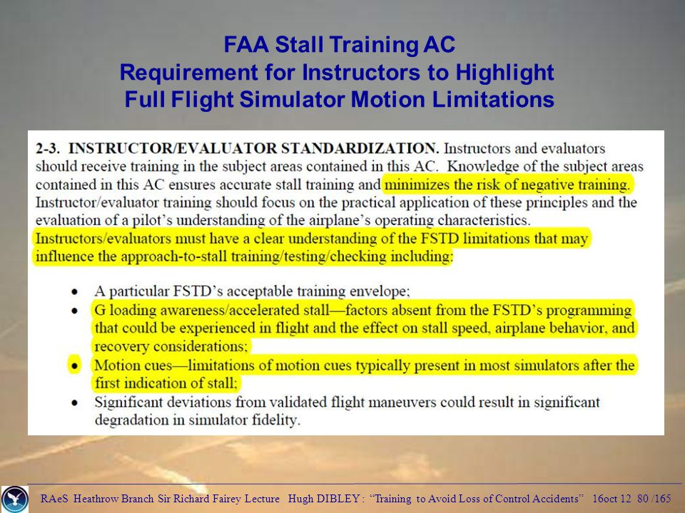 RAeS Heathrow Branch Sir Richard Fairey Lecture Hugh DIBLEY : Training to Avoid Loss of Control Accidents 16oct 12 80 /165 FAA Stall Training AC Requirement for Instructors to Highlight Full Flight Simulator Motion Limitations