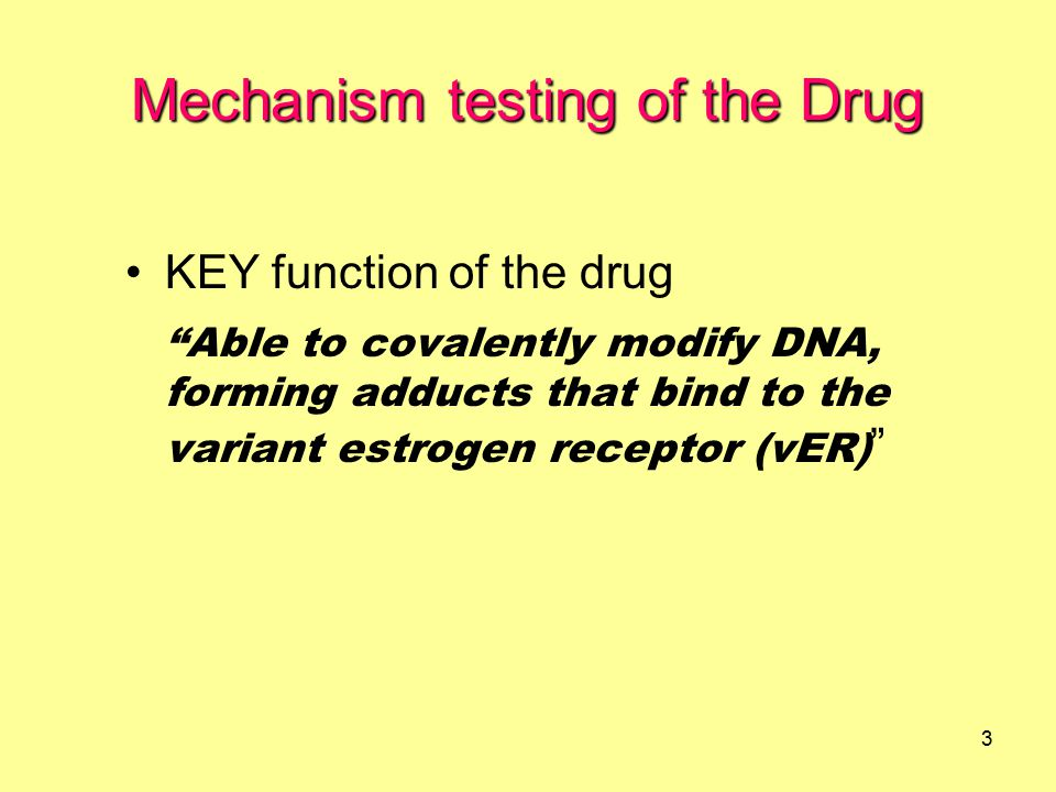 3 KEY function of the drug Able to covalently modify DNA, forming adducts that bind to the variant estrogen receptor (vER) Mechanism testing of the Drug