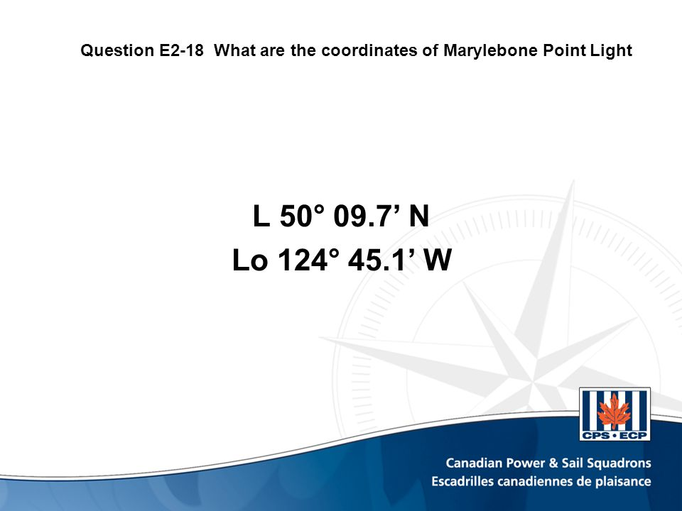 Question E2-18 What are the coordinates of Marylebone Point Light L 50° 09.7' N Lo 124° 45.1' W