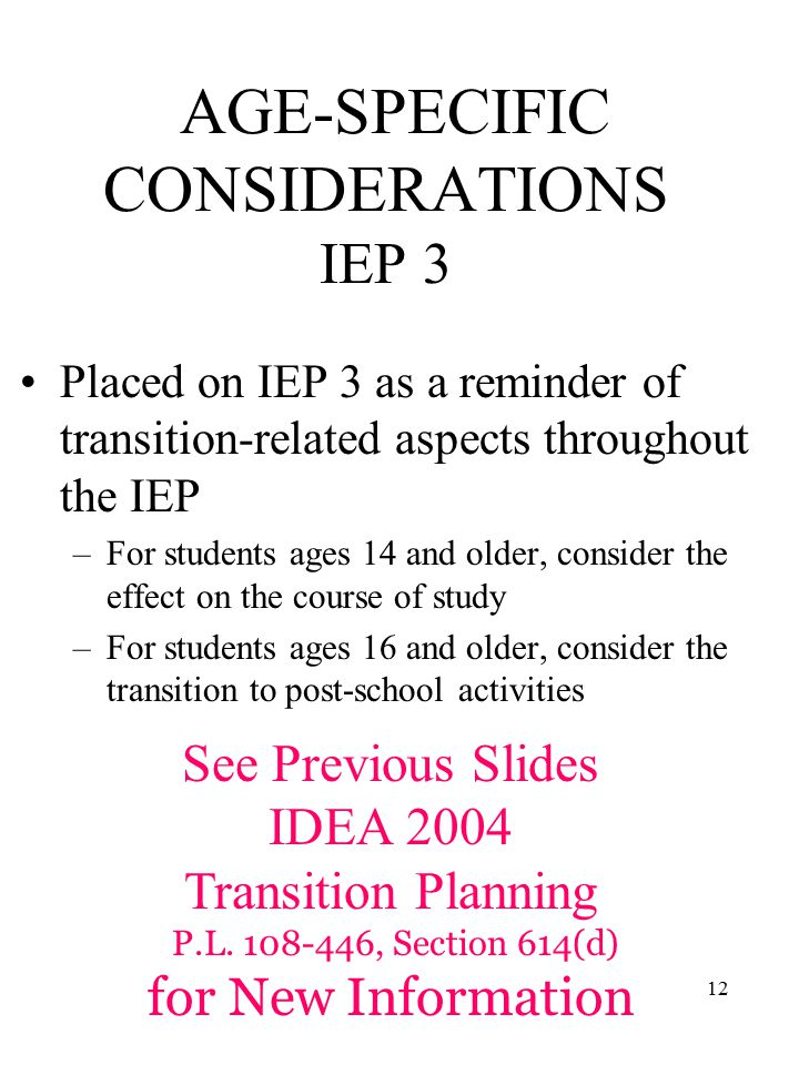 12 AGE-SPECIFIC CONSIDERATIONS IEP 3 Placed on IEP 3 as a reminder of transition-related aspects throughout the IEP –For students ages 14 and older, consider the effect on the course of study –For students ages 16 and older, consider the transition to post-school activities See Previous Slides IDEA 2004 Transition Planning P.L.