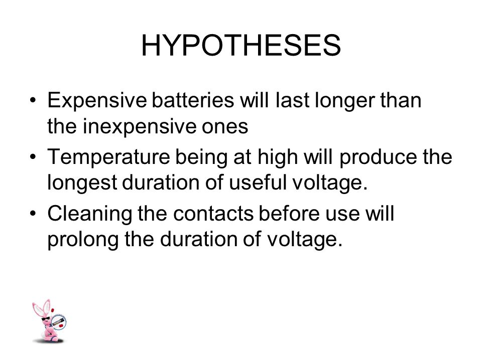 HYPOTHESES Expensive batteries will last longer than the inexpensive ones Temperature being at high will produce the longest duration of useful voltage.
