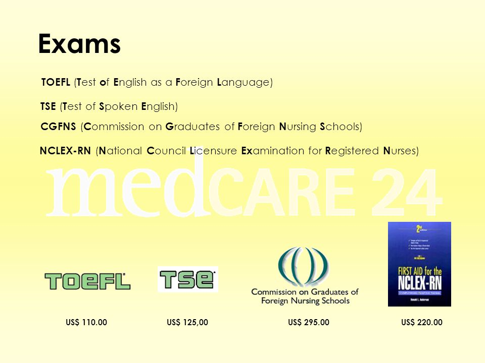 Exams TOEFL ( T est o f E nglish as a F oreign L anguage) TSE ( T est of S poken E nglish) CGFNS ( C ommission on G raduates of F oreign N ursing S chools) NCLEX-RN ( N ational C ouncil L icensure Ex amination for R egistered N urses) US$ 295.00US$ 110.00US$ 220.00US$ 125,00