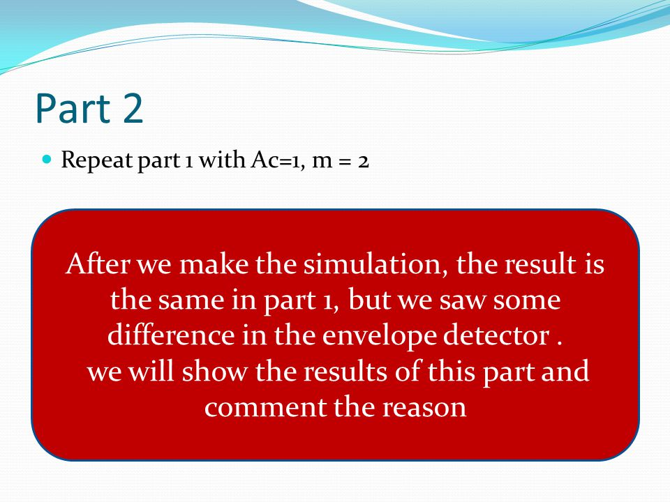 Part 2 Repeat part 1 with Ac=1, m = 2 After we make the simulation, the result is the same in part 1, but we saw some difference in the envelope detector.