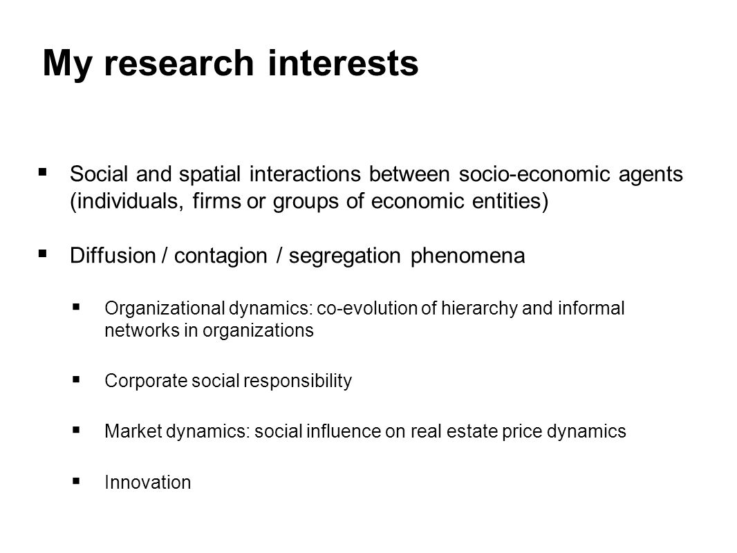 My research interests  Social and spatial interactions between socio-economic agents (individuals, firms or groups of economic entities)  Diffusion / contagion / segregation phenomena  Organizational dynamics: co-evolution of hierarchy and informal networks in organizations  Corporate social responsibility  Market dynamics: social influence on real estate price dynamics  Innovation