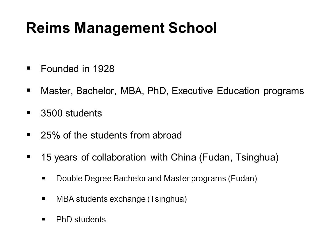 Reims Management School  Founded in 1928  Master, Bachelor, MBA, PhD, Executive Education programs  3500 students  25% of the students from abroad  15 years of collaboration with China (Fudan, Tsinghua)  Double Degree Bachelor and Master programs (Fudan)  MBA students exchange (Tsinghua)  PhD students