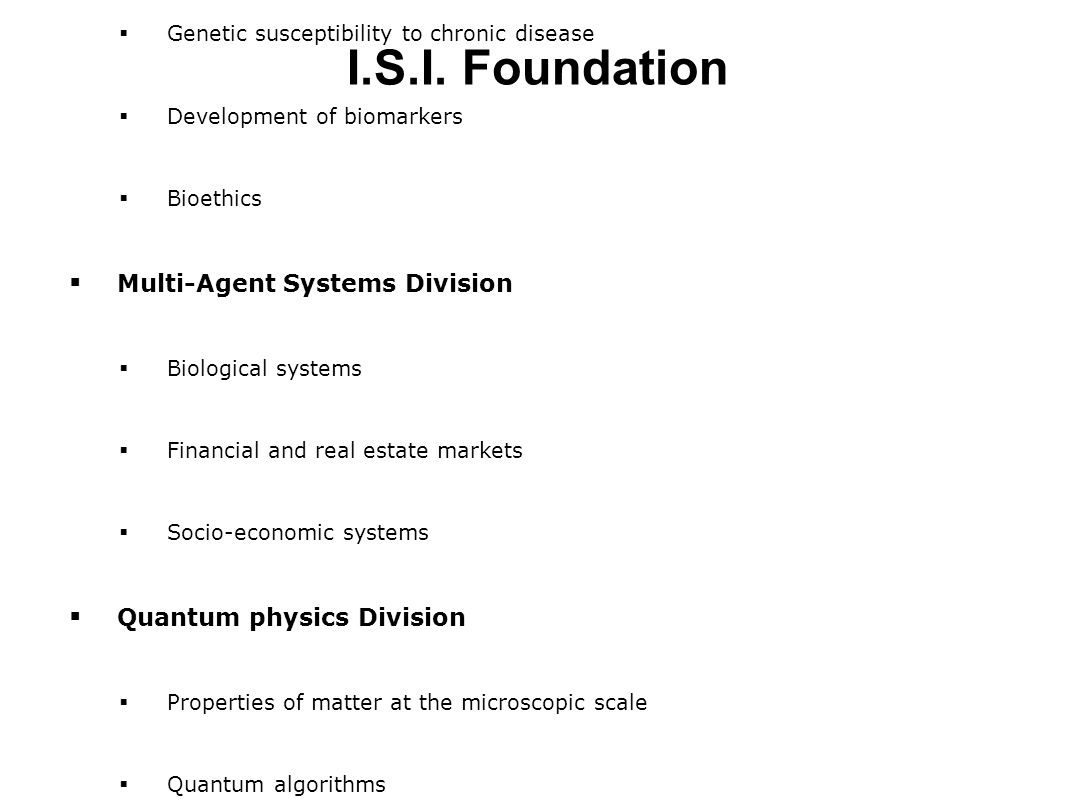  Epidemiology and Life Sciences Division  Environmental Epidemiology  Genetic susceptibility to chronic disease  Development of biomarkers  Bioethics  Multi-Agent Systems Division  Biological systems  Financial and real estate markets  Socio-economic systems  Quantum physics Division  Properties of matter at the microscopic scale  Quantum algorithms  Statistical Physics Division  Computational Neuroscience  Combinatorial optimization algorithms, medical imaging I.S.I.