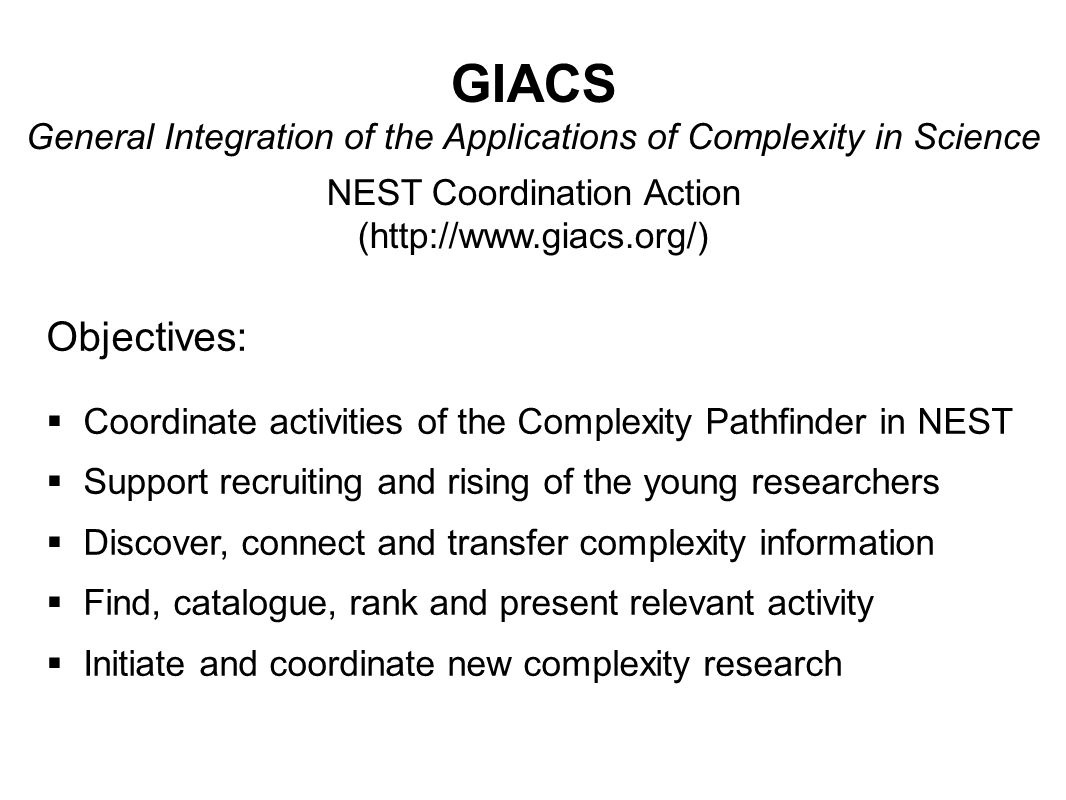 Objectives:  Coordinate activities of the Complexity Pathfinder in NEST  Support recruiting and rising of the young researchers  Discover, connect and transfer complexity information  Find, catalogue, rank and present relevant activity  Initiate and coordinate new complexity research GIACS General Integration of the Applications of Complexity in Science NEST Coordination Action (http://www.giacs.org/)