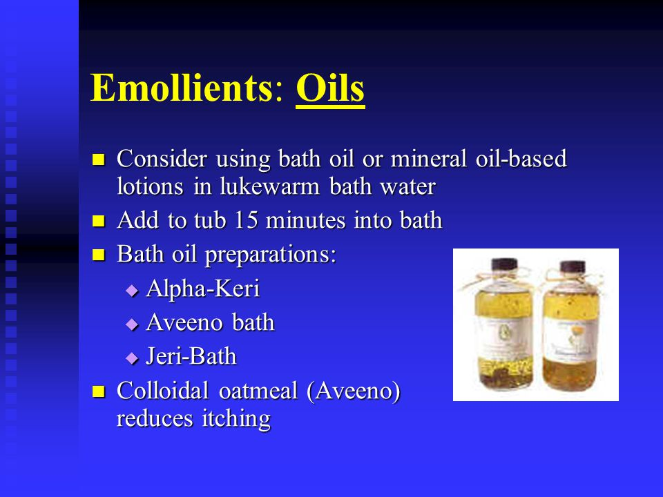 Emollients: Oils Consider using bath oil or mineral oil-based lotions in lukewarm bath water Consider using bath oil or mineral oil-based lotions in l