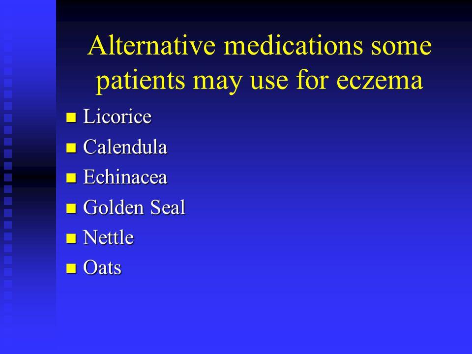 Alternative medications some patients may use for eczema Licorice Licorice Calendula Calendula Echinacea Echinacea Golden Seal Golden Seal Nettle Nett