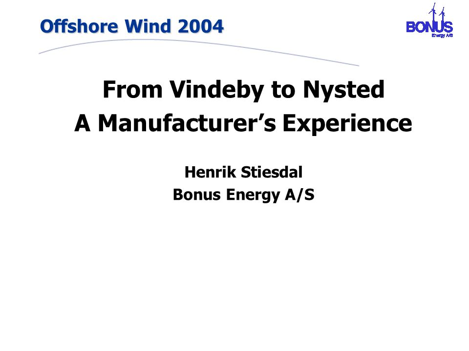 Offshore Wind 2004 From Vindeby to Nysted A Manufacturer's Experience Henrik Stiesdal Bonus Energy A/S