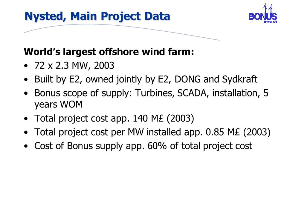 Nysted, Main Project Data World's largest offshore wind farm: 72 x 2.3 MW, 2003 Built by E2, owned jointly by E2, DONG and Sydkraft Bonus scope of supply: Turbines, SCADA, installation, 5 years WOM Total project cost app.
