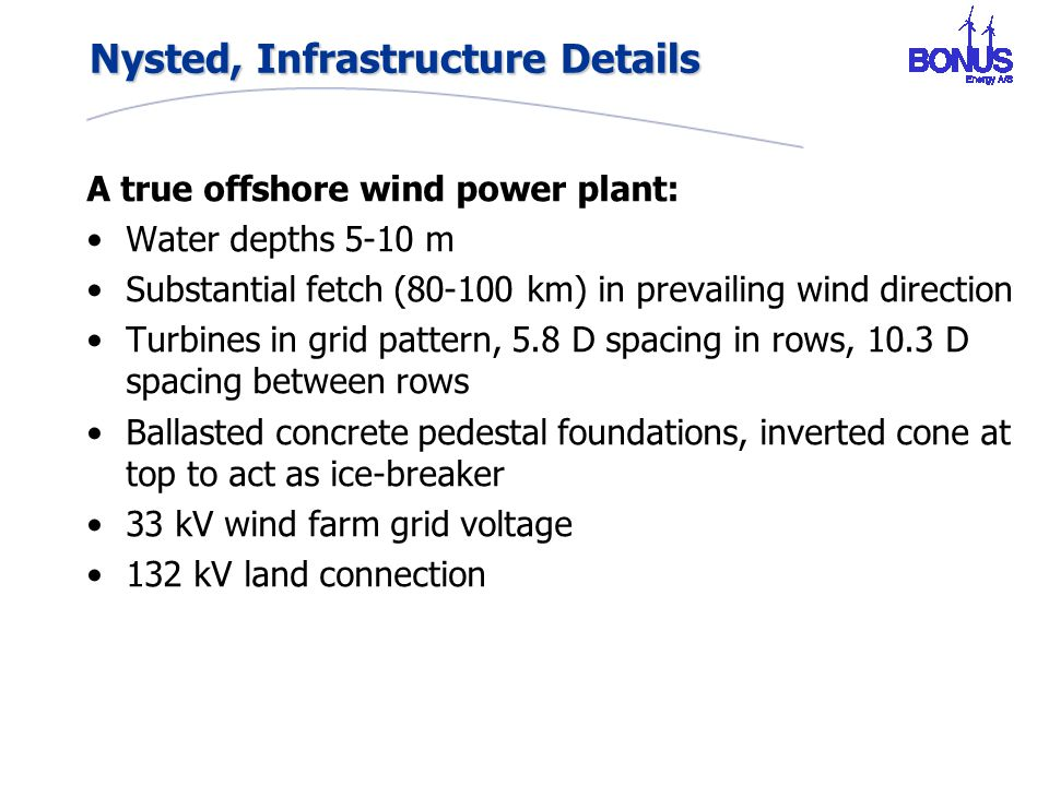 Nysted, Infrastructure Details A true offshore wind power plant: Water depths 5-10 m Substantial fetch (80-100 km) in prevailing wind direction Turbines in grid pattern, 5.8 D spacing in rows, 10.3 D spacing between rows Ballasted concrete pedestal foundations, inverted cone at top to act as ice-breaker 33 kV wind farm grid voltage 132 kV land connection
