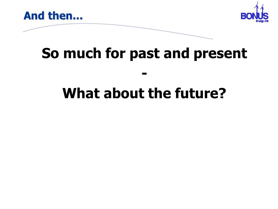 And then... So much for past and present - What about the future