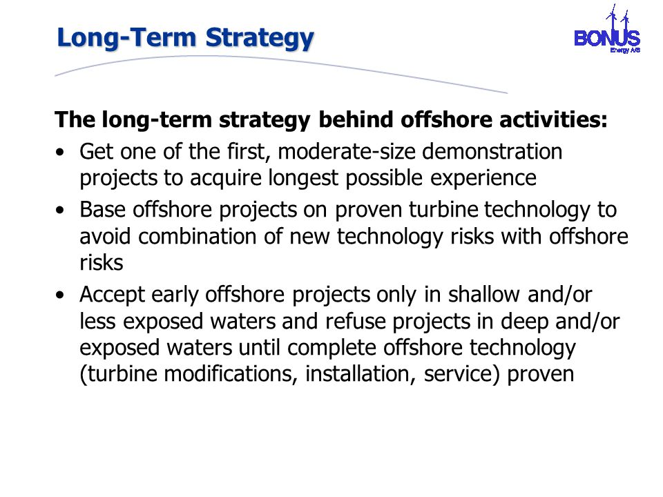Long-Term Strategy The long-term strategy behind offshore activities: Get one of the first, moderate-size demonstration projects to acquire longest possible experience Base offshore projects on proven turbine technology to avoid combination of new technology risks with offshore risks Accept early offshore projects only in shallow and/or less exposed waters and refuse projects in deep and/or exposed waters until complete offshore technology (turbine modifications, installation, service) proven
