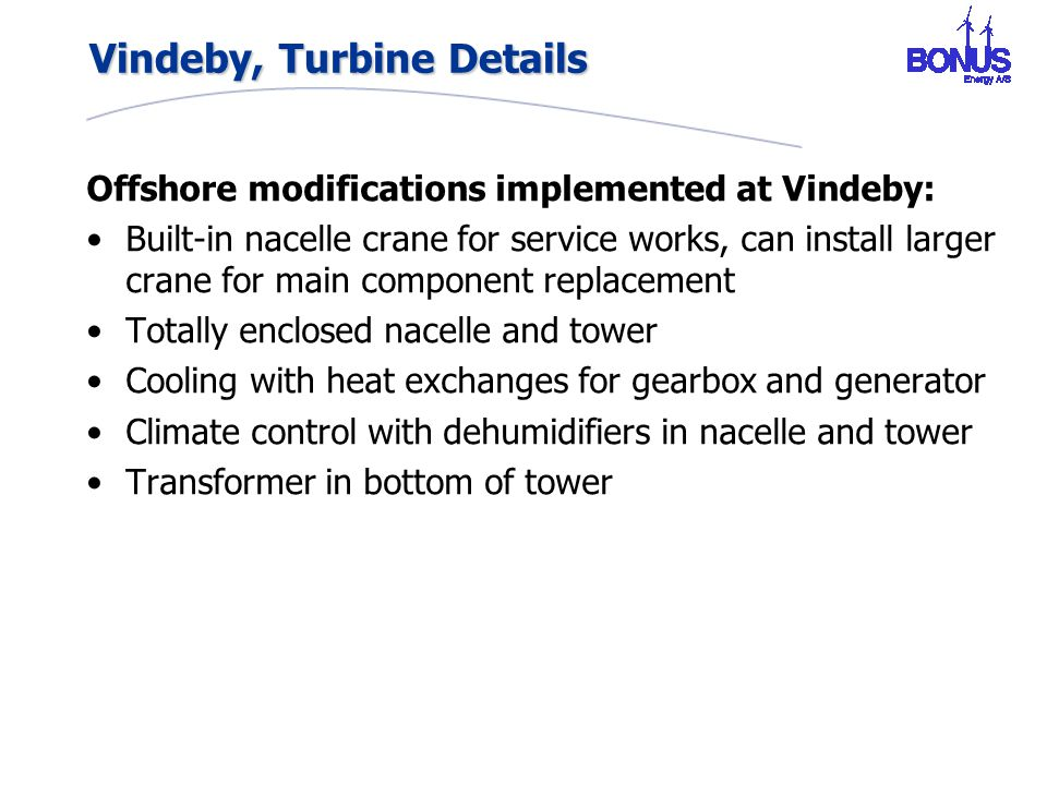 Vindeby, Turbine Details Offshore modifications implemented at Vindeby: Built-in nacelle crane for service works, can install larger crane for main component replacement Totally enclosed nacelle and tower Cooling with heat exchanges for gearbox and generator Climate control with dehumidifiers in nacelle and tower Transformer in bottom of tower