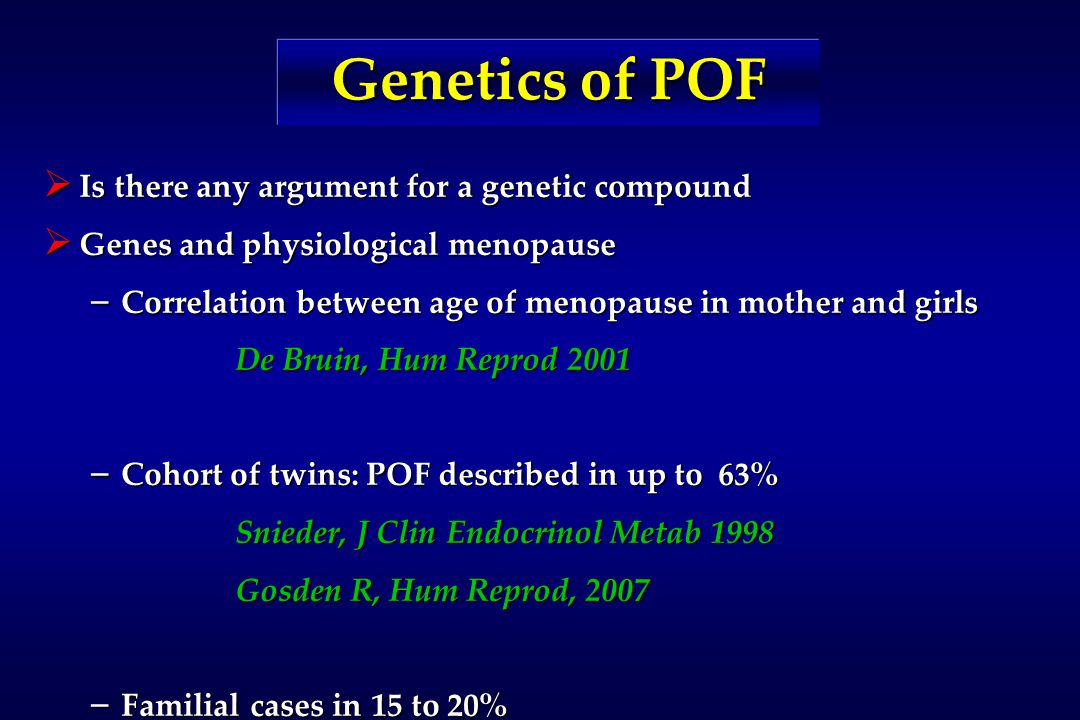 Genetics of POF  Is there any argument for a genetic compound  Genes and physiological menopause – Correlation between age of menopause in mother and girls De Bruin, Hum Reprod 2001 – Cohort of twins: POF described in up to 63% Snieder, J Clin Endocrinol Metab 1998 Gosden R, Hum Reprod, 2007 – Familial cases in 15 to 20%