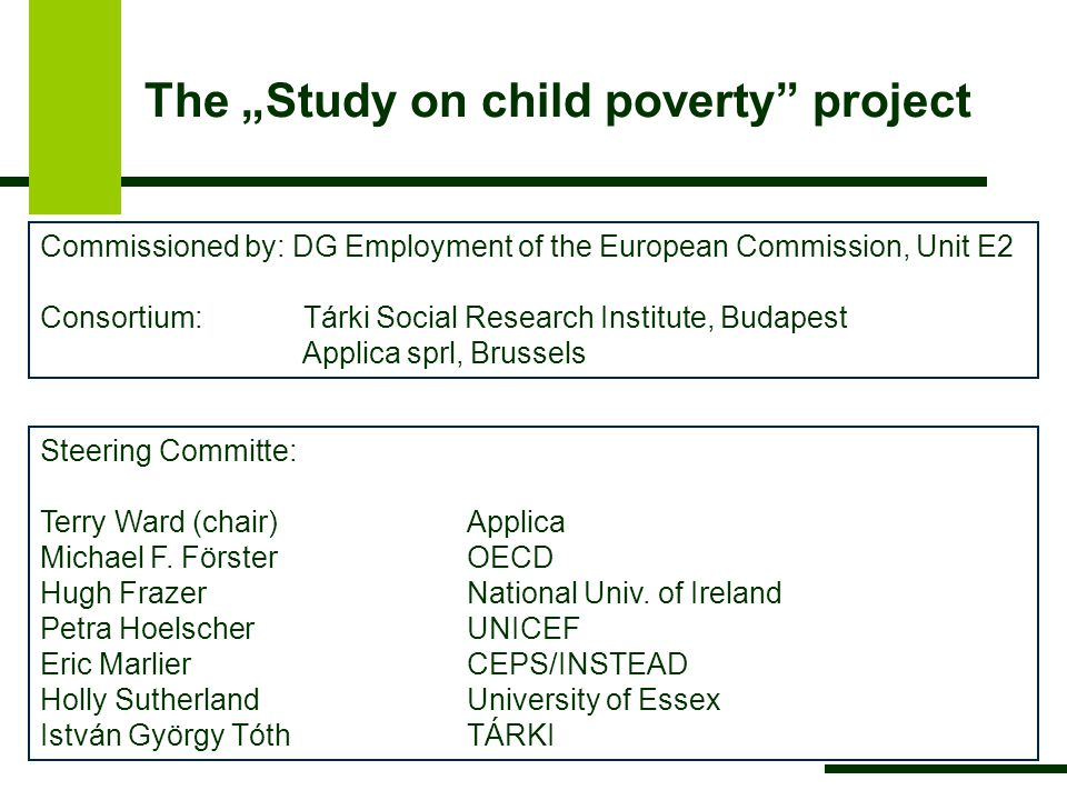 "The ""Study on child poverty project Commissioned by: DG Employment of the European Commission, Unit E2 Consortium: Tárki Social Research Institute, Budapest Applica sprl, Brussels Steering Committe: Terry Ward (chair)Applica Michael F."