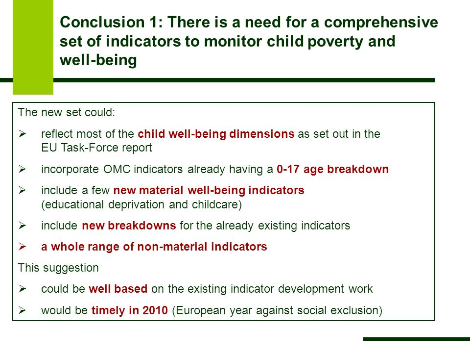 Conclusion 1: There is a need for a comprehensive set of indicators to monitor child poverty and well-being The new set could:  reflect most of the child well-being dimensions as set out in the EU Task-Force report  incorporate OMC indicators already having a 0-17 age breakdown  include a few new material well-being indicators (educational deprivation and childcare)  include new breakdowns for the already existing indicators  a whole range of non-material indicators This suggestion  could be well based on the existing indicator development work  would be timely in 2010 (European year against social exclusion)