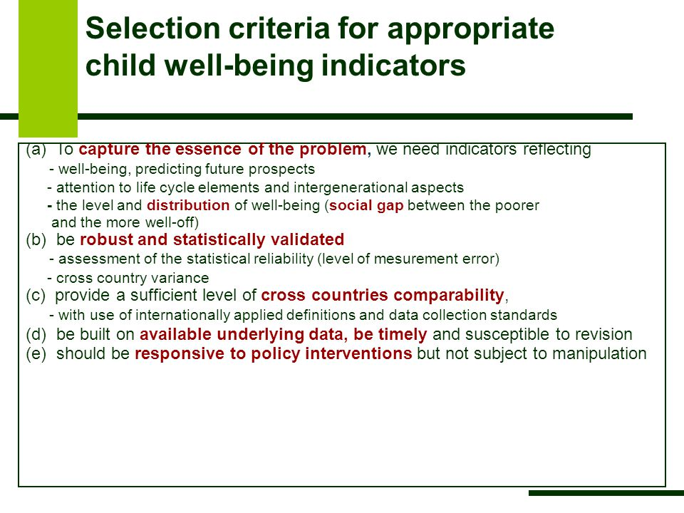 Selection criteria for appropriate child well-being indicators (a) To capture the essence of the problem, we need indicators reflecting - well-being, predicting future prospects - attention to life cycle elements and intergenerational aspects - the level and distribution of well-being (social gap between the poorer and the more well-off) (b) be robust and statistically validated - assessment of the statistical reliability (level of mesurement error) - cross country variance (c) provide a sufficient level of cross countries comparability, - with use of internationally applied definitions and data collection standards (d) be built on available underlying data, be timely and susceptible to revision (e) should be responsive to policy interventions but not subject to manipulation
