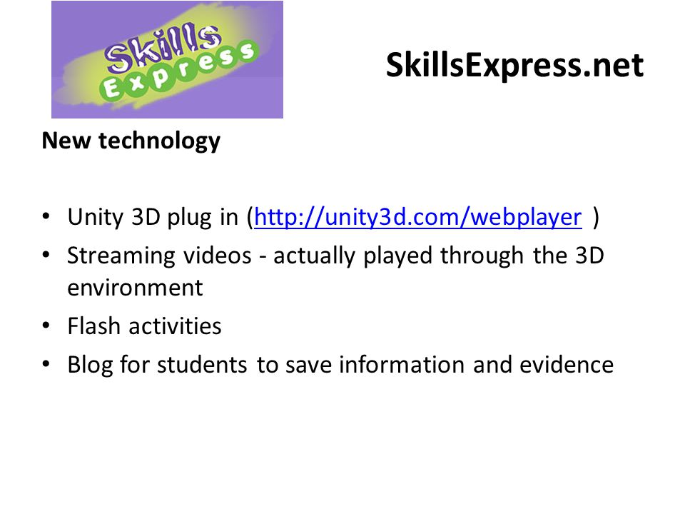 SkillsExpress.net New technology Unity 3D plug in (http://unity3d.com/webplayer )http://unity3d.com/webplayer Streaming videos - actually played through the 3D environment Flash activities Blog for students to save information and evidence