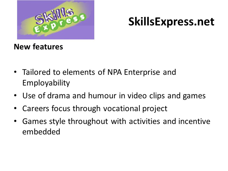SkillsExpress.net New features Tailored to elements of NPA Enterprise and Employability Use of drama and humour in video clips and games Careers focus through vocational project Games style throughout with activities and incentive embedded