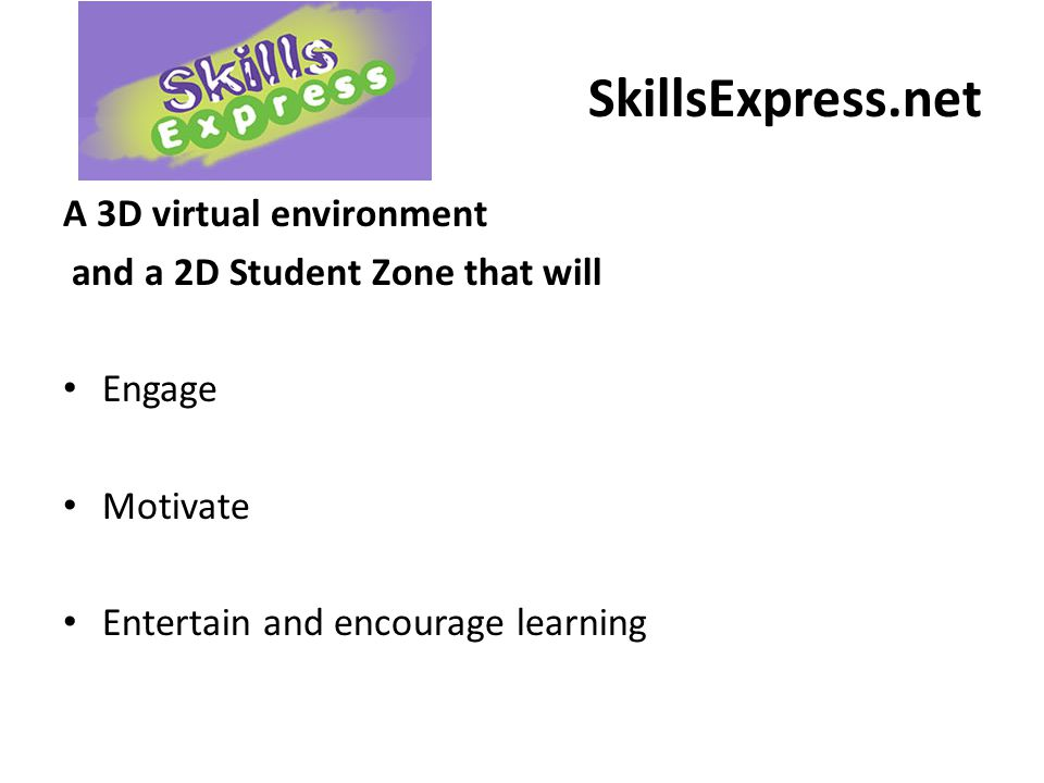 SkillsExpress.net A 3D virtual environment and a 2D Student Zone that will Engage Motivate Entertain and encourage learning