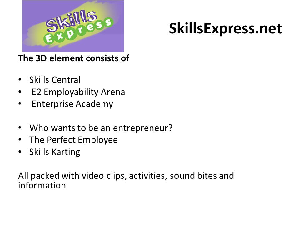 SkillsExpress.net The 3D element consists of Skills Central E2 Employability Arena Enterprise Academy Who wants to be an entrepreneur? The Perfect Emp