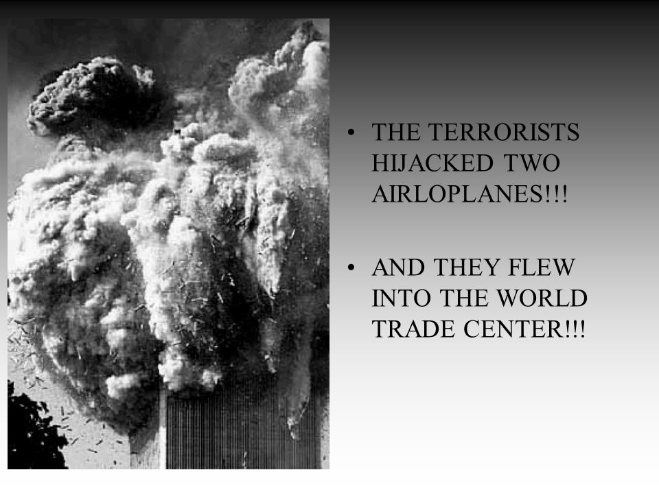 THE TERRORISTS HIJACKED TWO AIRLOPLANES!!! AND THEY FLEW INTO THE WORLD TRADE CENTER!!!
