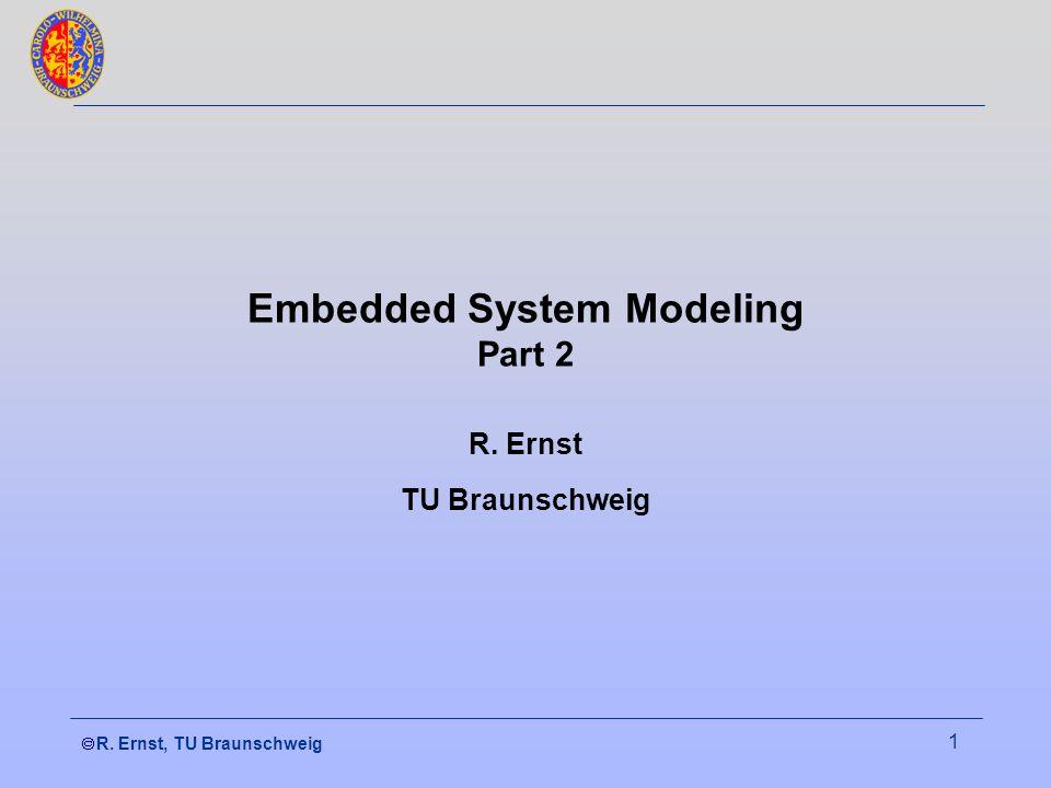  R. Ernst, TU Braunschweig 1 Embedded System Modeling Part 2 R. Ernst TU Braunschweig