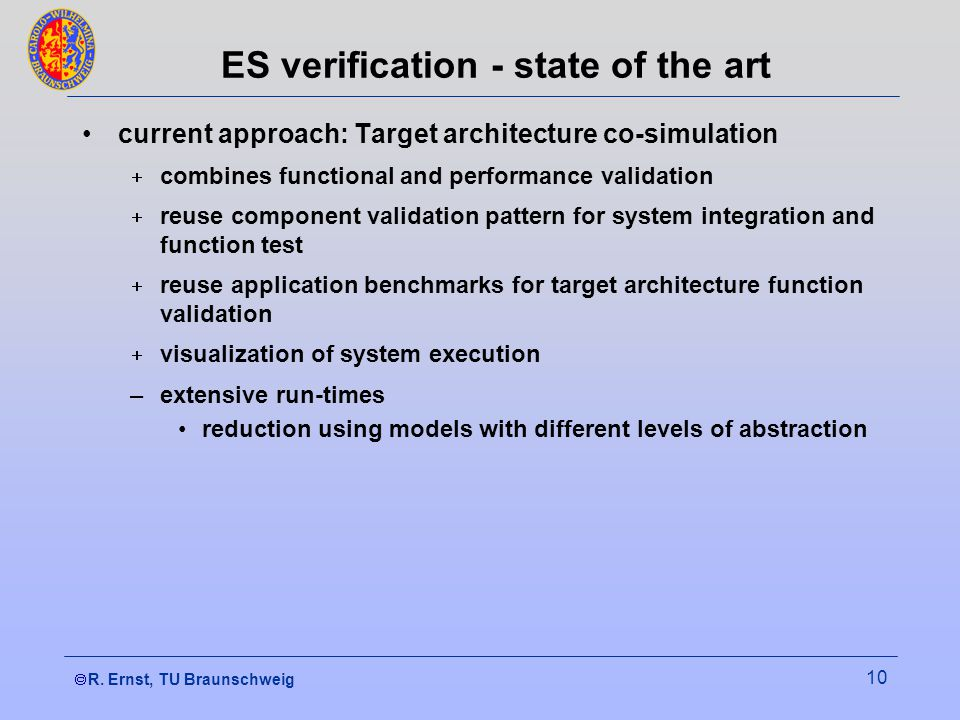  R. Ernst, TU Braunschweig 10 ES verification - state of the art current approach: Target architecture co-simulation  combines functional and perfo