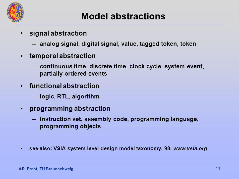  R. Ernst, TU Braunschweig 11 Model abstractions signal abstraction –analog signal, digital signal, value, tagged token, token temporal abstraction
