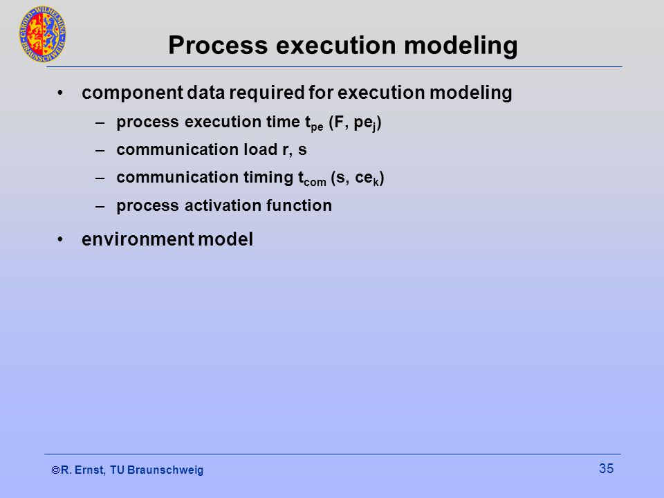  R. Ernst, TU Braunschweig 35 Process execution modeling component data required for execution modeling –process execution time t pe (F, pe j ) –com
