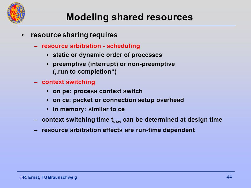  R. Ernst, TU Braunschweig 44 Modeling shared resources resource sharing requires –resource arbitration - scheduling static or dynamic order of proc