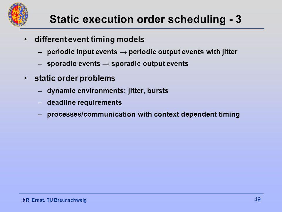 R. Ernst, TU Braunschweig 49 Static execution order scheduling - 3 different event timing models –periodic input events  periodic output events w