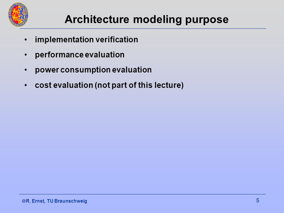  R. Ernst, TU Braunschweig 5 Architecture modeling purpose implementation verification performance evaluation power consumption evaluation cost eval