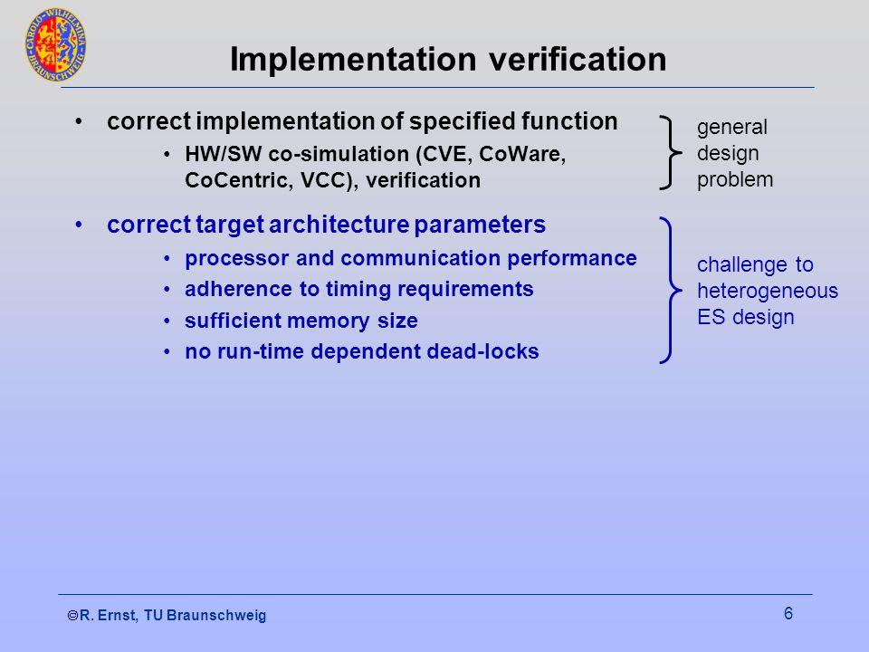  R. Ernst, TU Braunschweig 6 Implementation verification correct implementation of specified function HW/SW co-simulation (CVE, CoWare, CoCentric, V