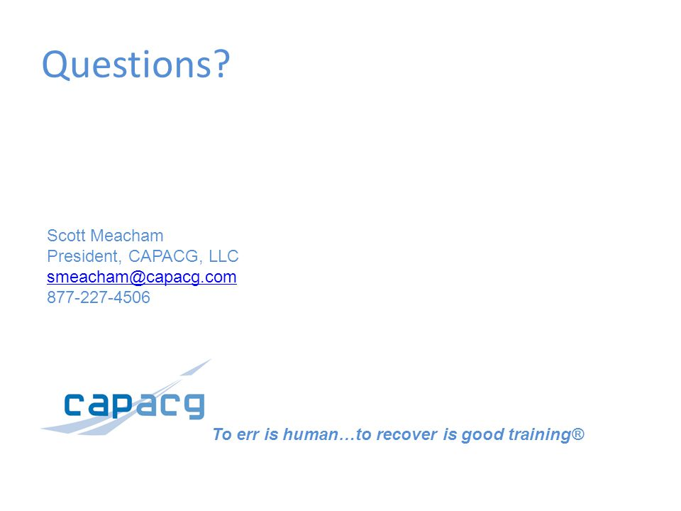 Questions? To err is human…to recover is good training® Scott Meacham President, CAPACG, LLC smeacham@capacg.com 877-227-4506