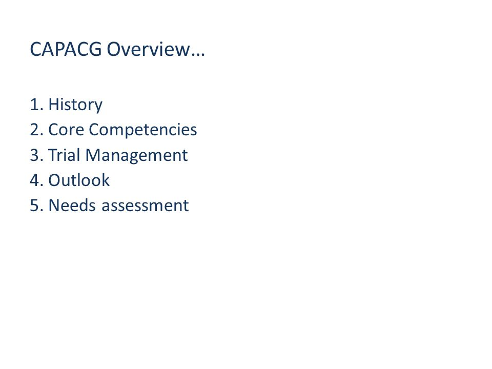 CAPACG Overview… 1.History 2.Core Competencies 3.Trial Management 4.Outlook 5.Needs assessment