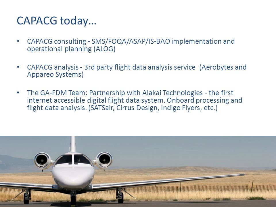 CAPACG today… CAPACG consulting - SMS/FOQA/ASAP/IS-BAO implementation and operational planning (ALOG) CAPACG analysis - 3rd party flight data analysis