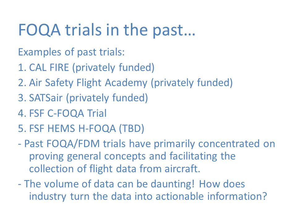 FOQA trials in the past… Examples of past trials: 1.CAL FIRE (privately funded) 2.Air Safety Flight Academy (privately funded) 3.SATSair (privately fu