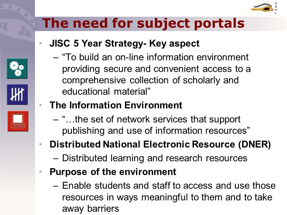 The need for subject portals JISC 5 Year Strategy- Key aspect – To build an on-line information environment providing secure and convenient access to a comprehensive collection of scholarly and educational material The Information Environment – …the set of network services that support publishing and use of information resources Distributed National Electronic Resource (DNER) –Distributed learning and research resources Purpose of the environment –Enable students and staff to access and use those resources in ways meaningful to them and to take away barriers