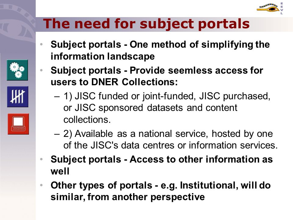 The need for subject portals Subject portals - One method of simplifying the information landscape Subject portals - Provide seemless access for users to DNER Collections: –1) JISC funded or joint-funded, JISC purchased, or JISC sponsored datasets and content collections.