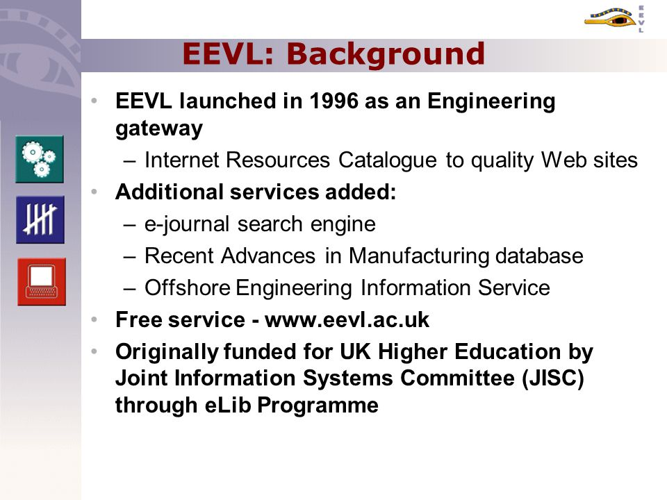 EEVL: Background EEVL launched in 1996 as an Engineering gateway –Internet Resources Catalogue to quality Web sites Additional services added: –e-journal search engine –Recent Advances in Manufacturing database –Offshore Engineering Information Service Free service - www.eevl.ac.uk Originally funded for UK Higher Education by Joint Information Systems Committee (JISC) through eLib Programme